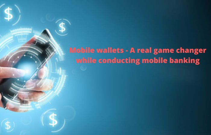 Mobile wallets - A real game changer while conducting mobile banking