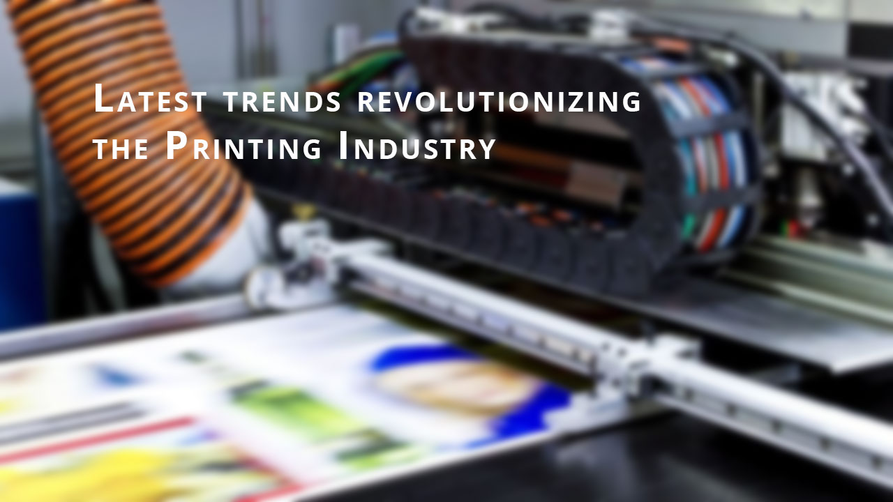 Latest trends revolutionizing the Printing Industry