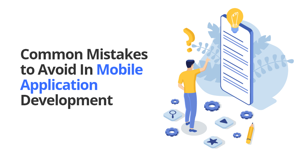 Common Mistakes to Avoid in Mobile Application Development